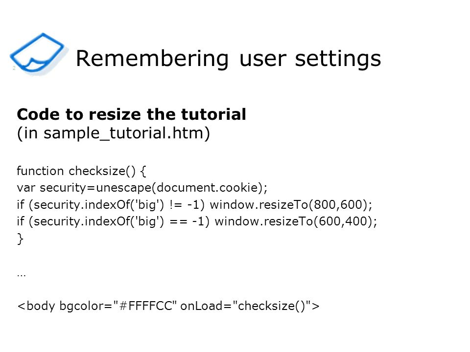 Remembering user settings Code to resize the tutorial (in sample_tutorial.htm) function checksize() { var security=unescape(document.cookie); if (security.indexOf( big ) != -1) window.resizeTo(800,600); if (security.indexOf( big ) == -1) window.resizeTo(600,400); } … 2