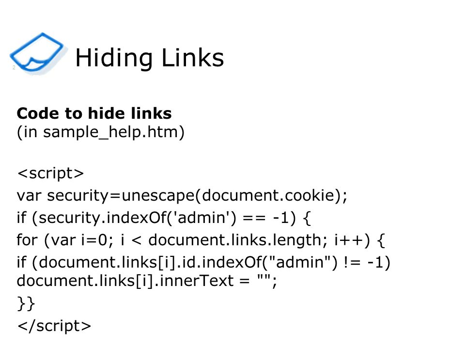 Hiding Links Code to hide links (in sample_help.htm) var security=unescape(document.cookie); if (security.indexOf( admin ) == -1) { for (var i=0; i < document.links.length; i++) { if (document.links[i].id.indexOf( admin ) != -1) document.links[i].innerText = ; }} 2