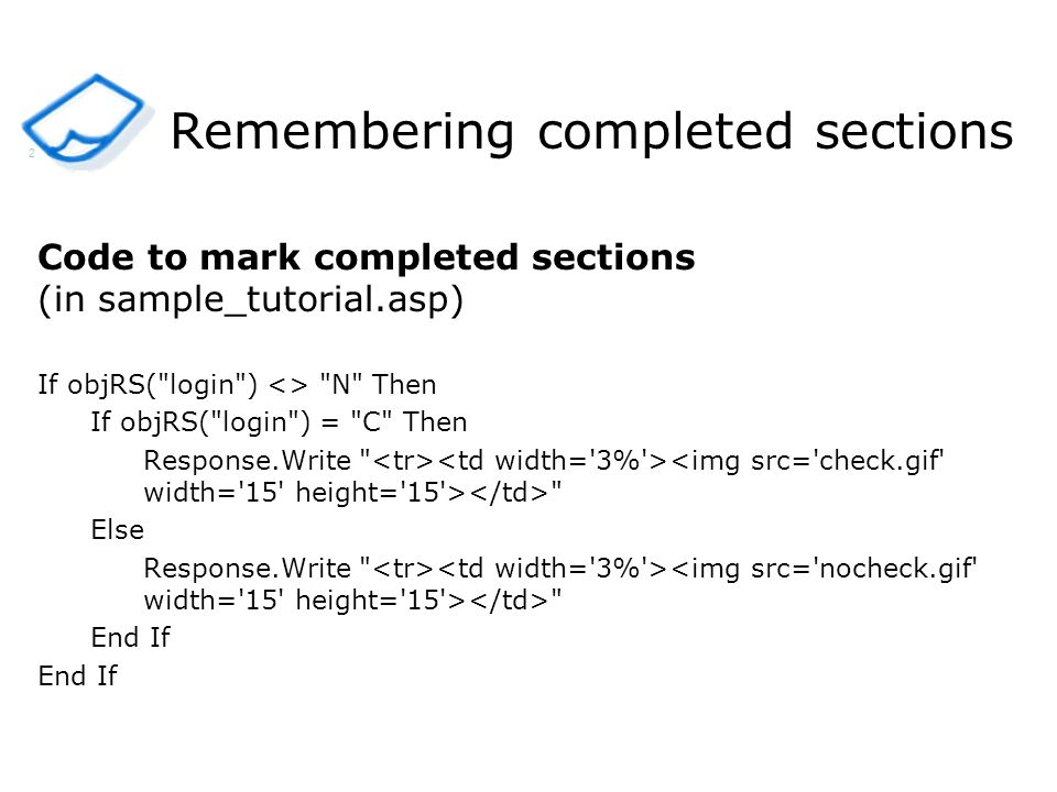 Remembering completed sections Code to mark completed sections (in sample_tutorial.asp) If objRS( login ) <> N Then If objRS( login ) = C Then Response.Write Else Response.Write End If 2