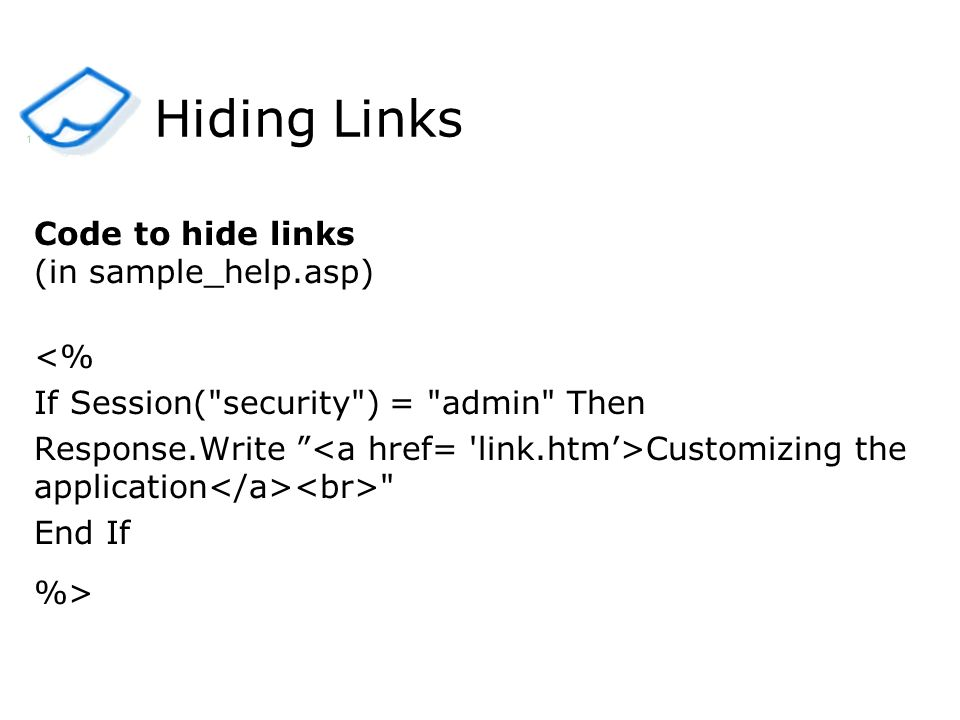 Hiding Links Code to hide links (in sample_help.asp) <% If Session( security ) = admin Then Response.Write Customizing the application End If %> 1