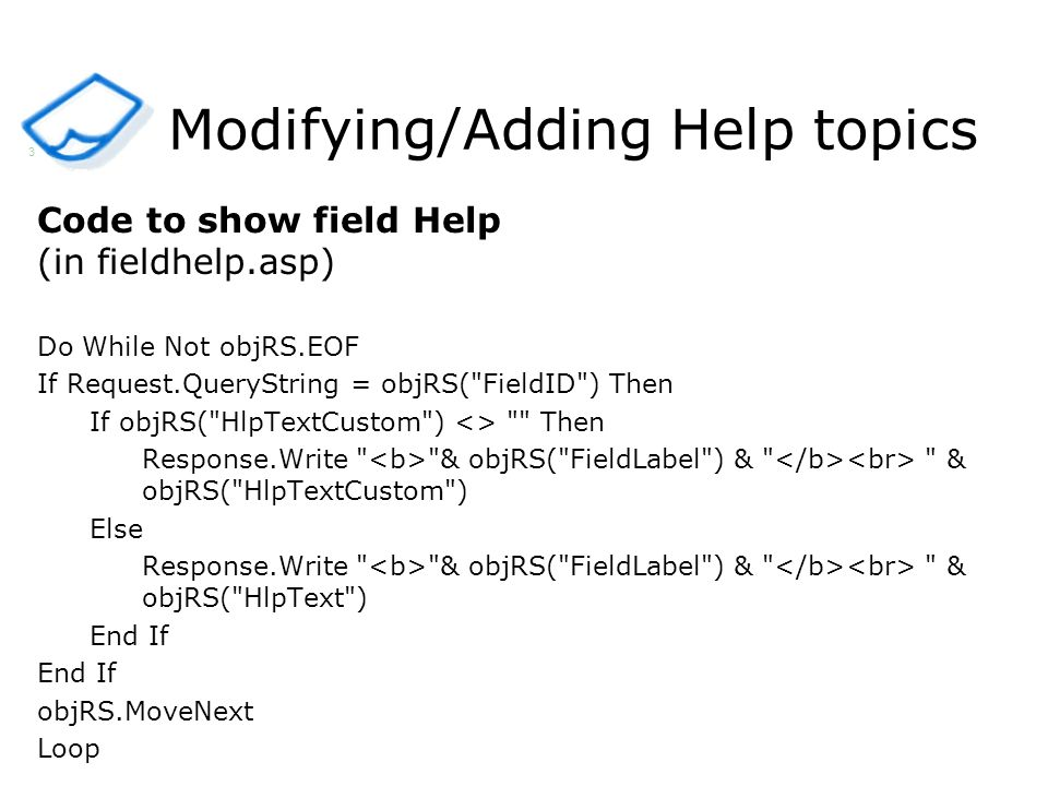 Modifying/Adding Help topics Code to show field Help (in fieldhelp.asp) Do While Not objRS.EOF If Request.QueryString = objRS( FieldID ) Then If objRS( HlpTextCustom ) <> Then Response.Write & objRS( FieldLabel ) & & objRS( HlpTextCustom ) Else Response.Write & objRS( FieldLabel ) & & objRS( HlpText ) End If objRS.MoveNext Loop 3