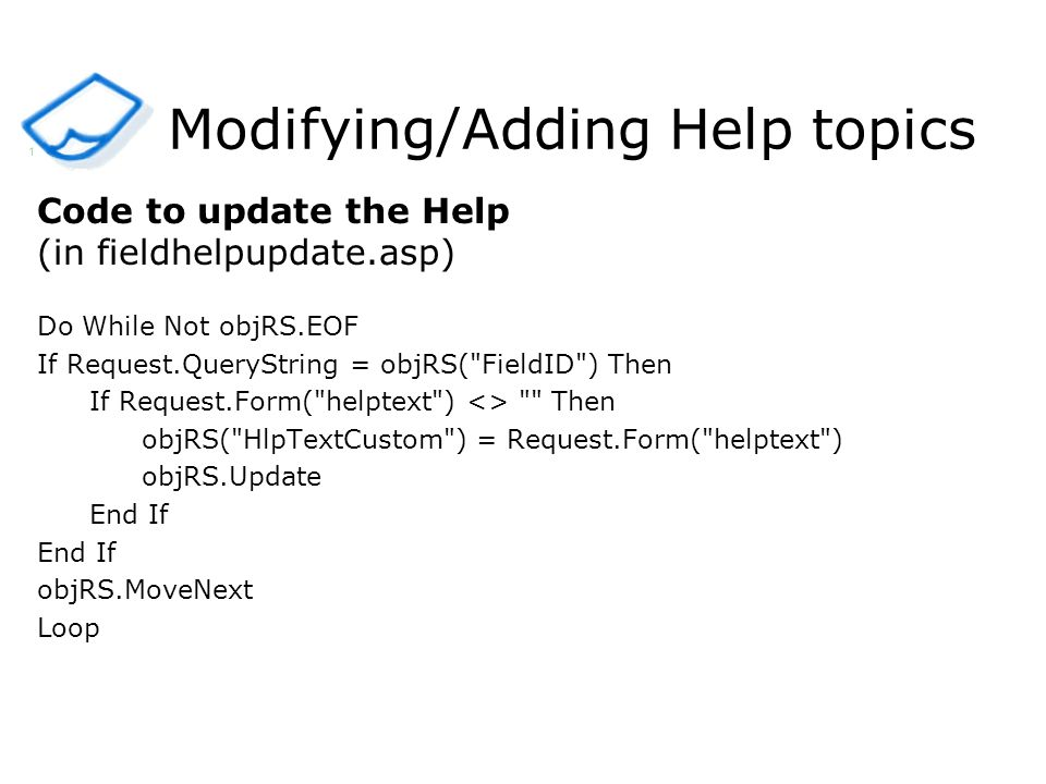 Modifying/Adding Help topics Code to update the Help (in fieldhelpupdate.asp) Do While Not objRS.EOF If Request.QueryString = objRS( FieldID ) Then If Request.Form( helptext ) <> Then objRS( HlpTextCustom ) = Request.Form( helptext ) objRS.Update End If objRS.MoveNext Loop 1