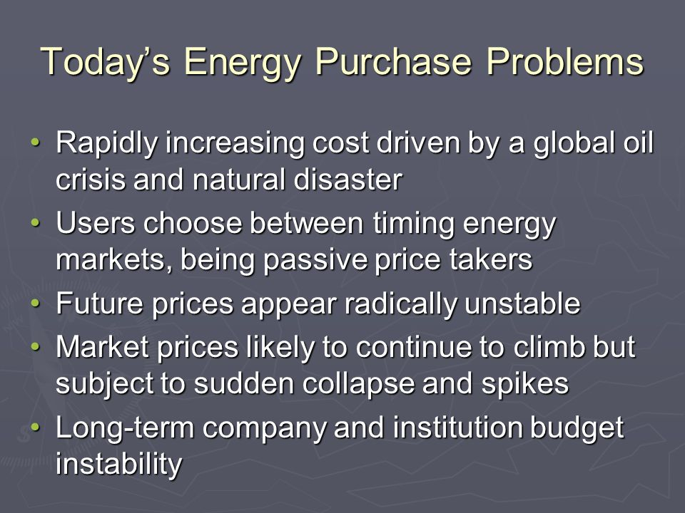 Todays Energy Purchase Problems Rapidly increasing cost driven by a global oil crisis and natural disasterRapidly increasing cost driven by a global oil crisis and natural disaster Users choose between timing energy markets, being passive price takersUsers choose between timing energy markets, being passive price takers Future prices appear radically unstableFuture prices appear radically unstable Market prices likely to continue to climb but subject to sudden collapse and spikesMarket prices likely to continue to climb but subject to sudden collapse and spikes Long-term company and institution budget instabilityLong-term company and institution budget instability