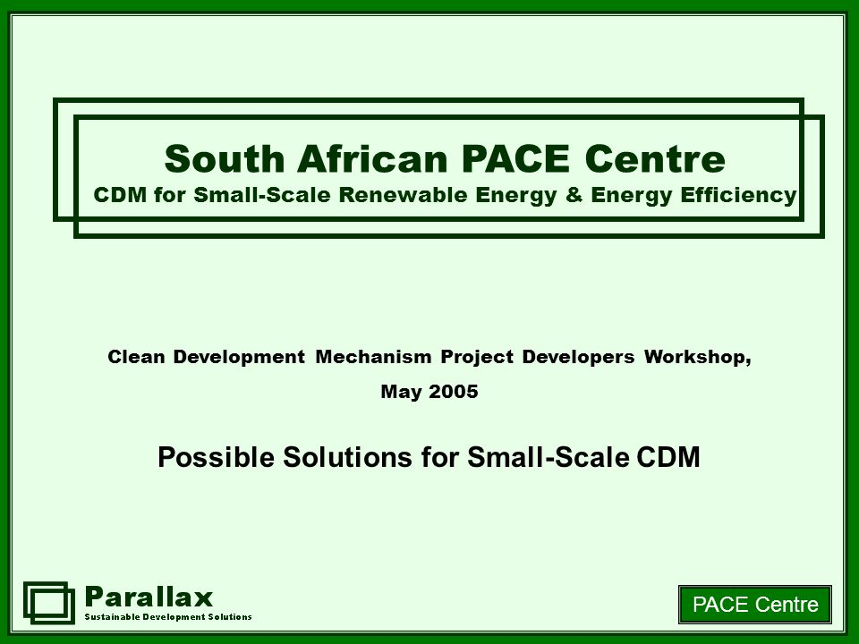 PACE Centre Clean Development Mechanism Project Developers Workshop, May 2005 Possible Solutions for Small-Scale CDM South African PACE Centre CDM for Small-Scale Renewable Energy & Energy Efficiency