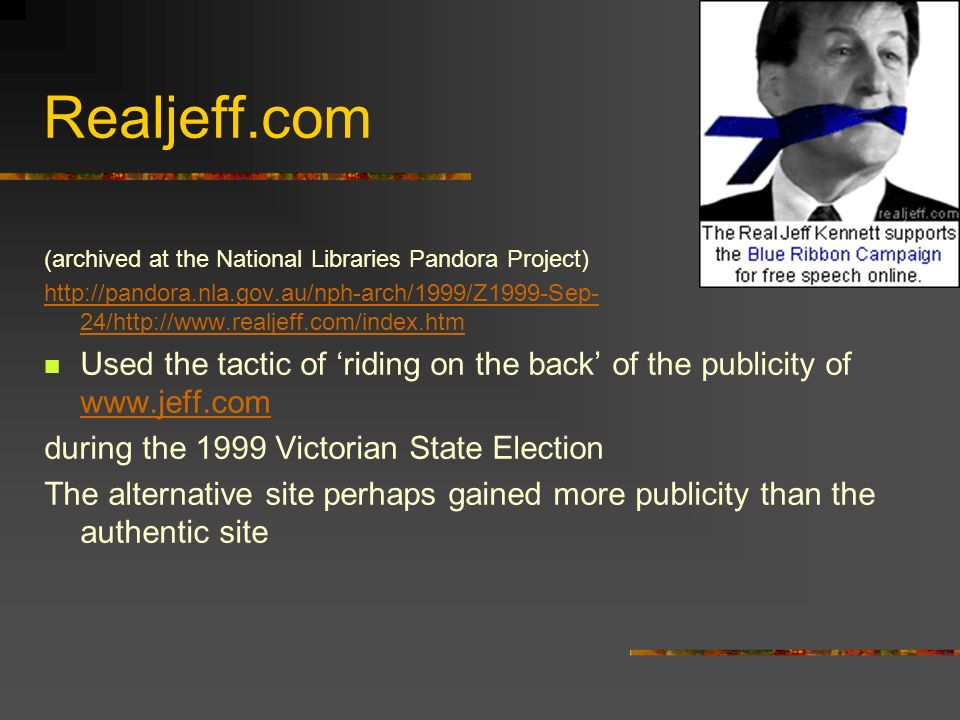 Realjeff.com (archived at the National Libraries Pandora Project) http://pandora.nla.gov.au/nph-arch/1999/Z1999-Sep- 24/http://www.realjeff.com/index.htm Used the tactic of riding on the back of the publicity of www.jeff.com www.jeff.com during the 1999 Victorian State Election The alternative site perhaps gained more publicity than the authentic site