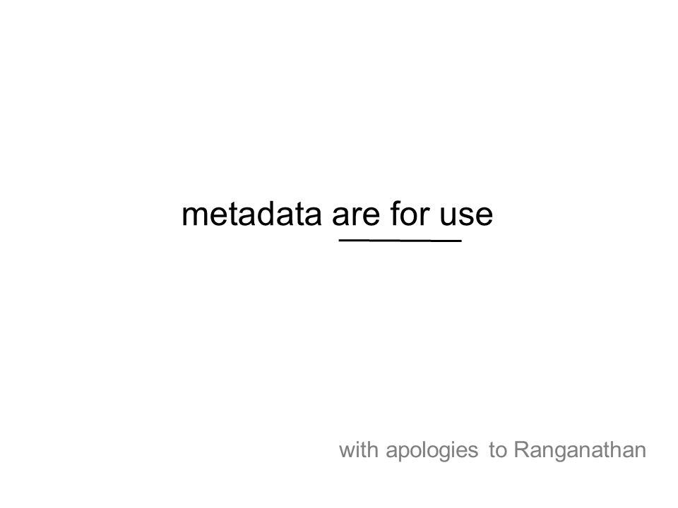 metadata are for use with apologies to Ranganathan