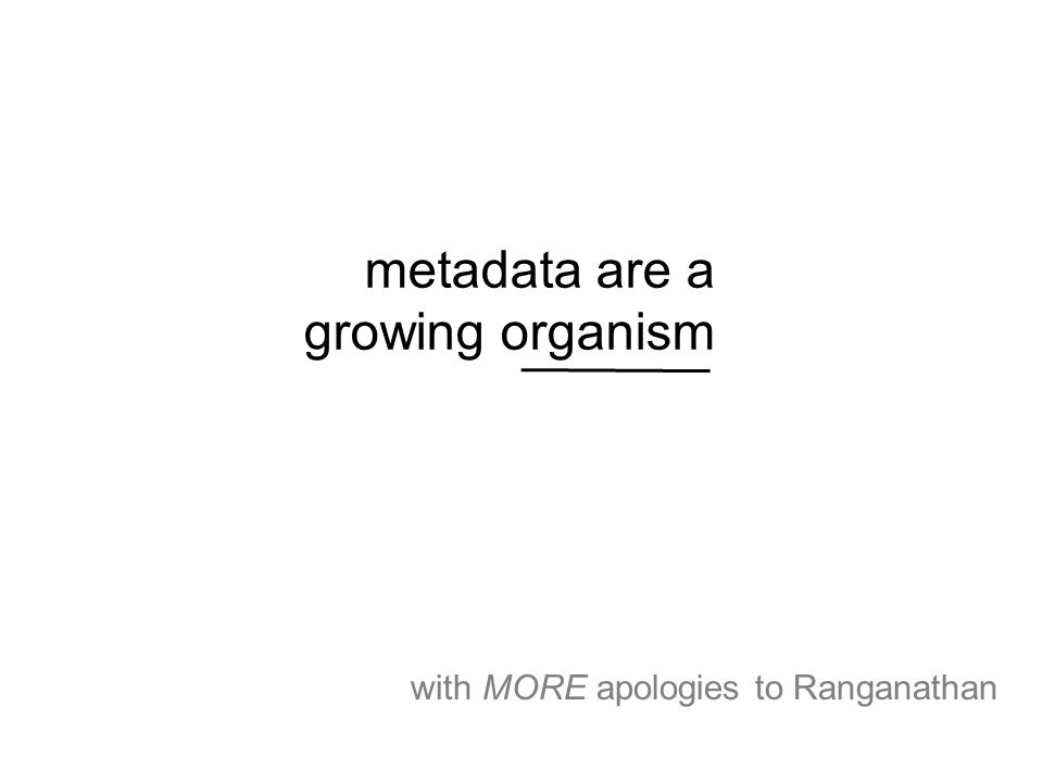 metadata are a growing organism with MORE apologies to Ranganathan