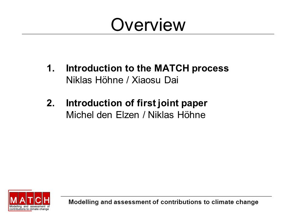 Overview 1.Introduction to the MATCH process Niklas Höhne / Xiaosu Dai 2.Introduction of first joint paper Michel den Elzen / Niklas Höhne Modelling and assessment of contributions to climate change