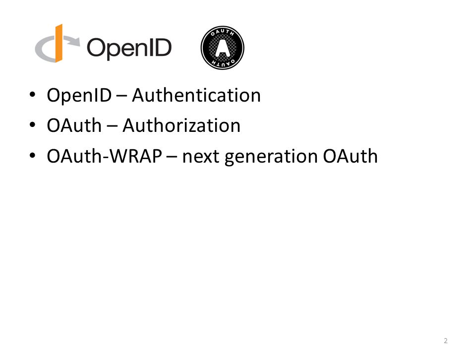 OpenID – Authentication OAuth – Authorization OAuth-WRAP – next generation OAuth 2