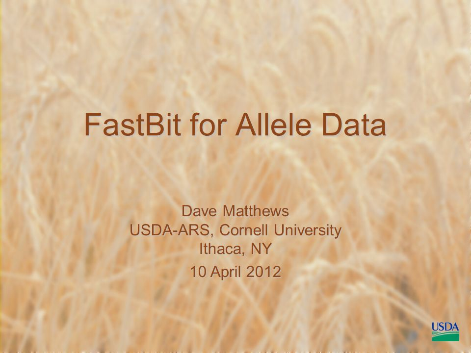 FastBit for Allele Data Dave Matthews USDA-ARS, Cornell University Ithaca, NY 10 April 2012