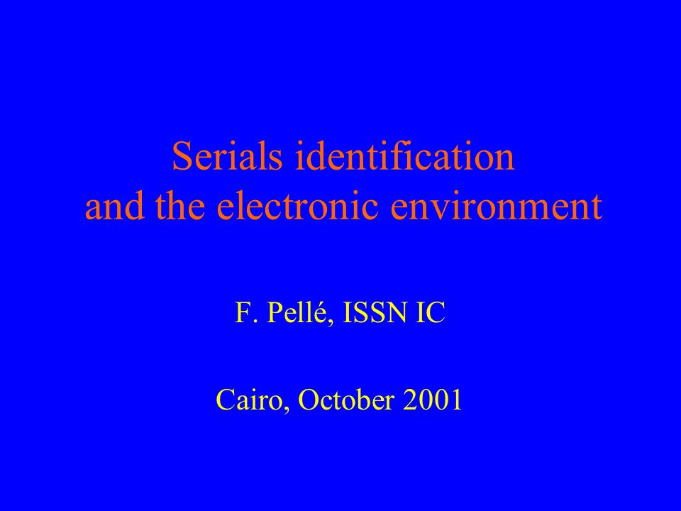 Serials identification and the electronic environment F. Pellé, ISSN IC Cairo, October 2001