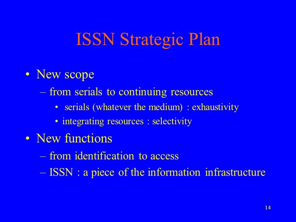 14 ISSN Strategic Plan New scope –from serials to continuing resources serials (whatever the medium) : exhaustivity integrating resources : selectivity New functions –from identification to access –ISSN : a piece of the information infrastructure