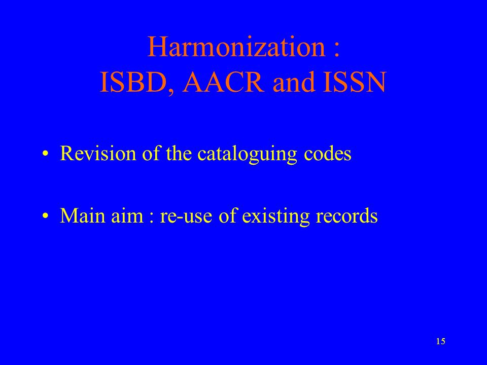 15 Harmonization : ISBD, AACR and ISSN Revision of the cataloguing codes Main aim : re-use of existing records