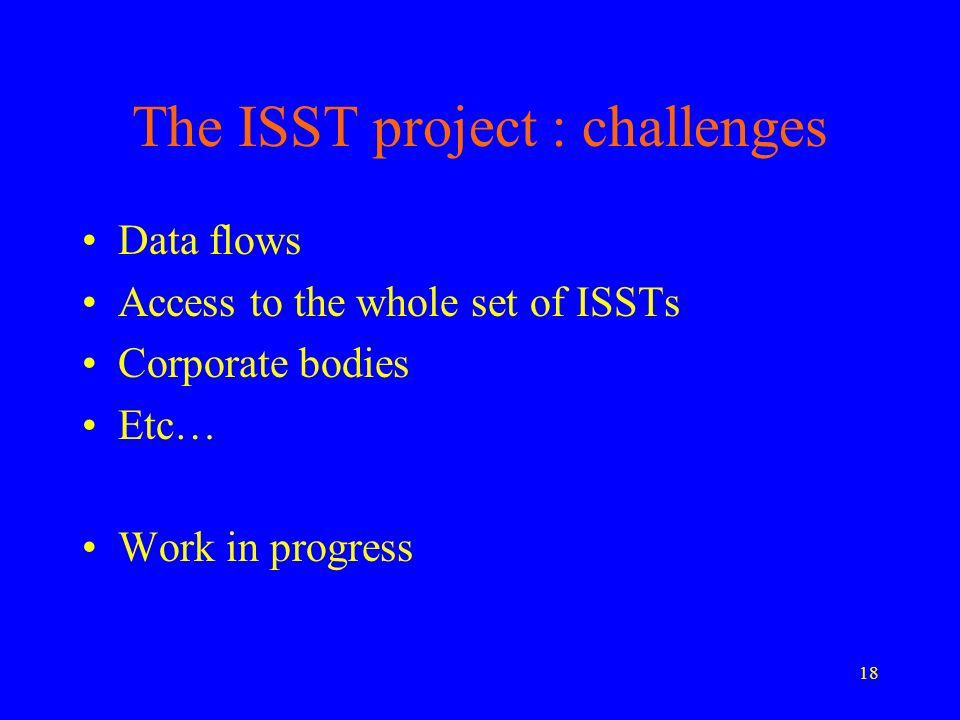 18 The ISST project : challenges Data flows Access to the whole set of ISSTs Corporate bodies Etc… Work in progress