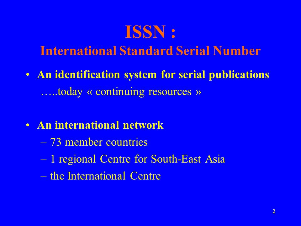 2 ISSN : International Standard Serial Number An identification system for serial publications …..today « continuing resources » An international network –73 member countries –1 regional Centre for South-East Asia –the International Centre