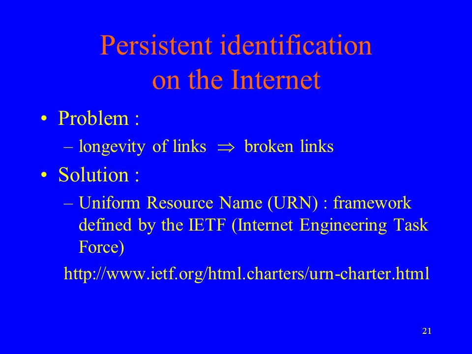 21 Persistent identification on the Internet Problem : –longevity of links broken links Solution : –Uniform Resource Name (URN) : framework defined by the IETF (Internet Engineering Task Force) http://www.ietf.org/html.charters/urn-charter.html