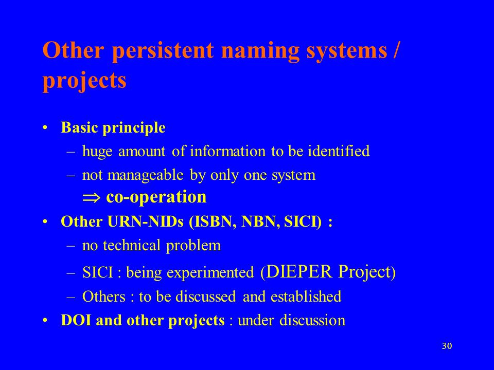 30 Other persistent naming systems / projects Basic principle –huge amount of information to be identified –not manageable by only one system co-operation Other URN-NIDs (ISBN, NBN, SICI) : –no technical problem –SICI : being experimented ( DIEPER Project ) –Others : to be discussed and established DOI and other projects : under discussion