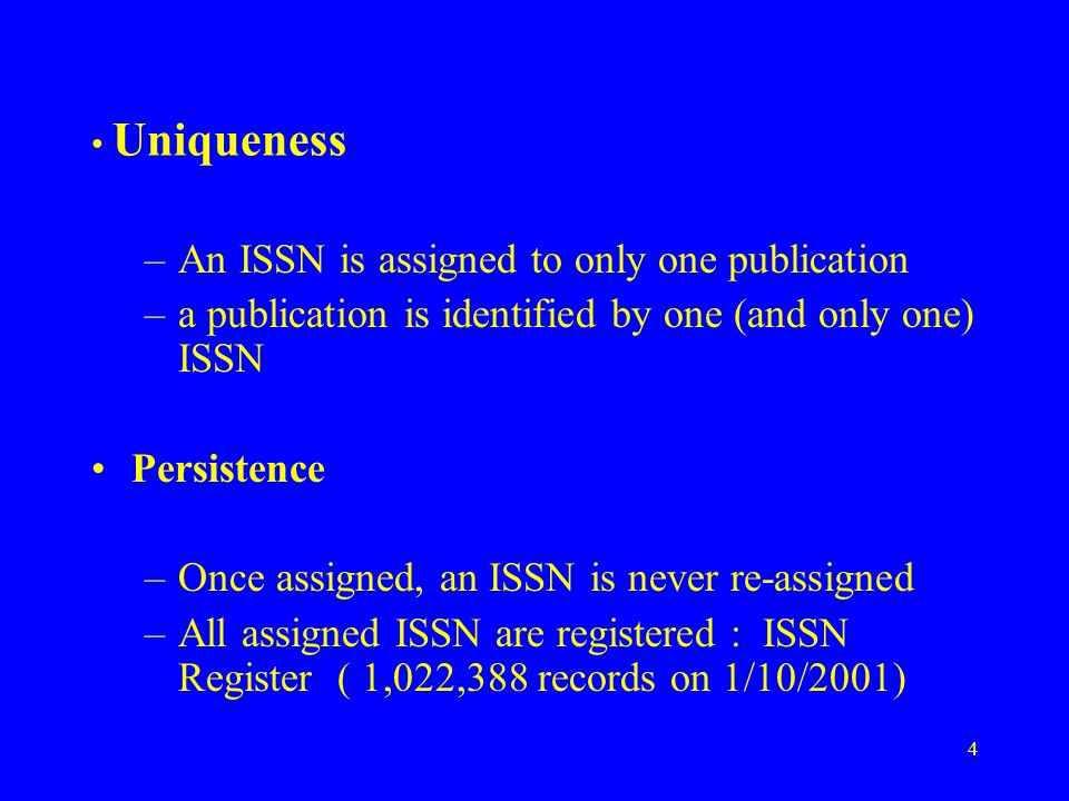 4 Uniqueness –An ISSN is assigned to only one publication –a publication is identified by one (and only one) ISSN Persistence –Once assigned, an ISSN is never re-assigned –All assigned ISSN are registered : ISSN Register ( 1,022,388 records on 1/10/2001)