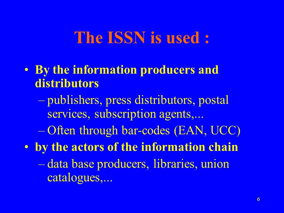 6 The ISSN is used : By the information producers and distributors –publishers, press distributors, postal services, subscription agents,...