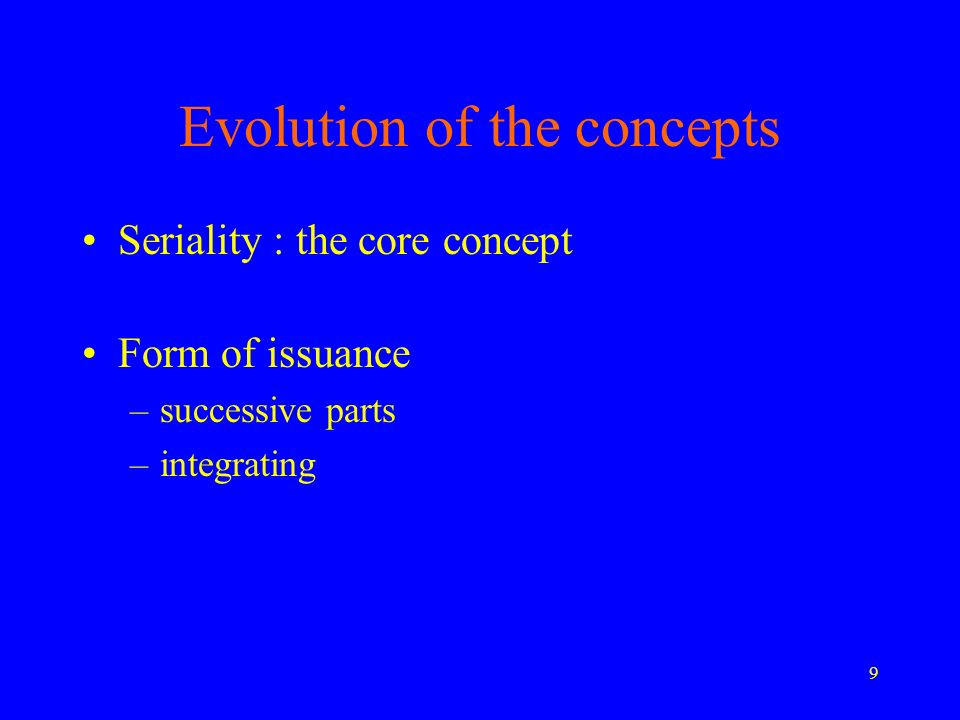 9 Evolution of the concepts Seriality : the core concept Form of issuance –successive parts –integrating