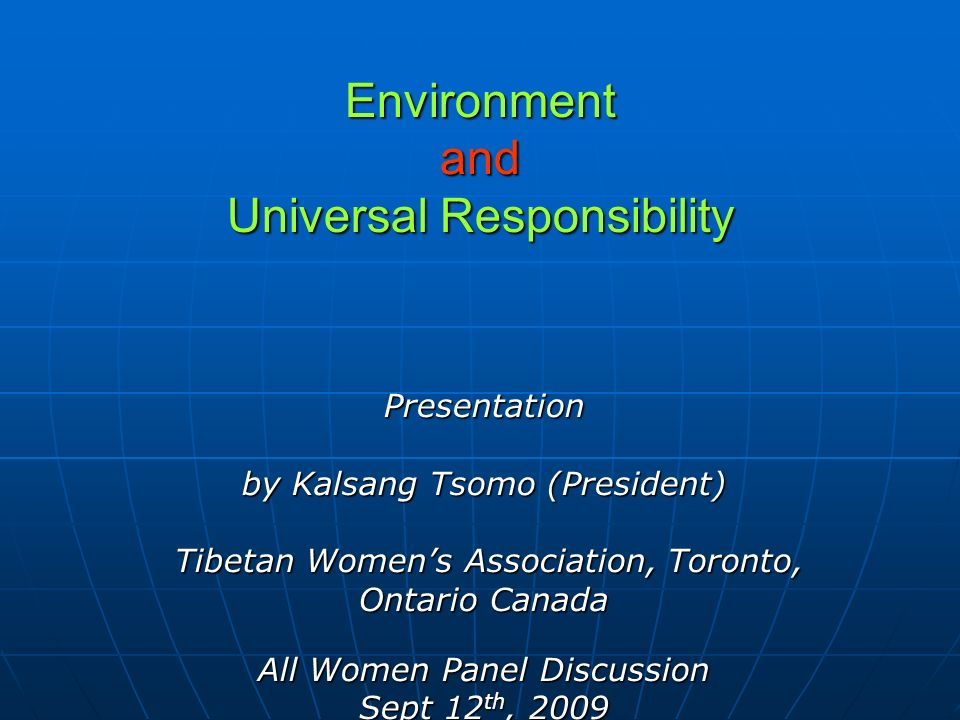 Environment and Universal Responsibility Presentation by Kalsang Tsomo (President) Tibetan Womens Association, Toronto, Tibetan Womens Association, Toronto, Ontario Canada All Women Panel Discussion Sept 12 th, 2009