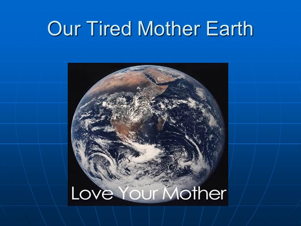 Our Tired Mother Earth
