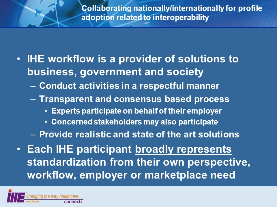 Collaborating nationally/internationally for profile adoption related to interoperability IHE workflow is a provider of solutions to business, government and society –Conduct activities in a respectful manner –Transparent and consensus based process Experts participate on behalf of their employer Concerned stakeholders may also participate –Provide realistic and state of the art solutions Each IHE participant broadly represents standardization from their own perspective, workflow, employer or marketplace need