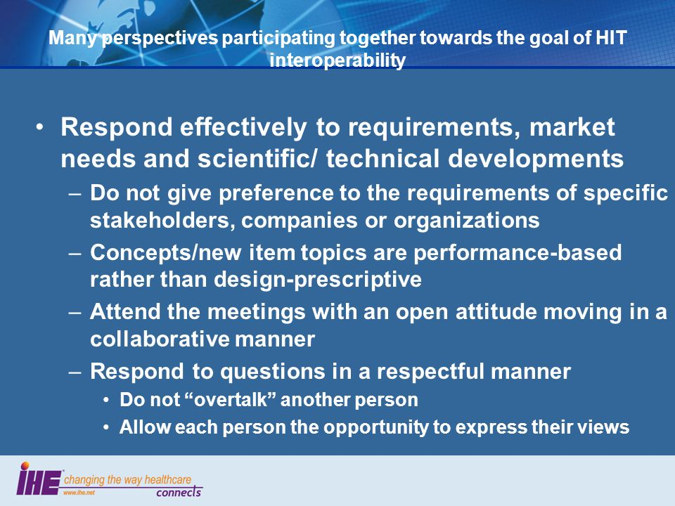 Many perspectives participating together towards the goal of HIT interoperability Respond effectively to requirements, market needs and scientific/ technical developments –Do not give preference to the requirements of specific stakeholders, companies or organizations –Concepts/new item topics are performance-based rather than design-prescriptive –Attend the meetings with an open attitude moving in a collaborative manner –Respond to questions in a respectful manner Do not overtalk another person Allow each person the opportunity to express their views