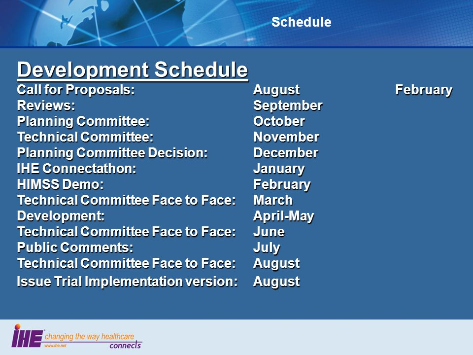 Development Schedule Call for Proposals:AugustFebruary Reviews:September Planning Committee:October Technical Committee:November Planning Committee Decision:December IHE Connectathon: January HIMSS Demo: February Technical Committee Face to Face:March Development:April-May Technical Committee Face to Face:June Public Comments:July Technical Committee Face to Face:August Issue Trial Implementation version:August Schedule