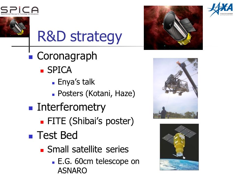 R&D strategy Coronagraph SPICA Enyas talk Posters (Kotani, Haze) Interferometry FITE (Shibais poster) Test Bed Small satellite series E.G.