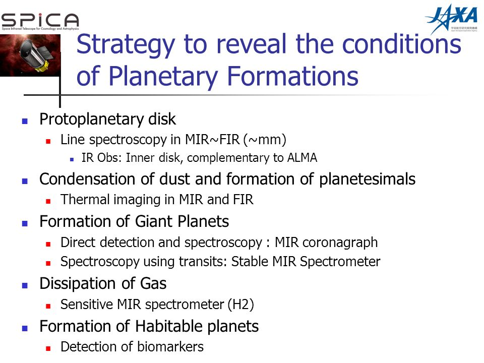 Strategy to reveal the conditions of Planetary Formations Protoplanetary disk Line spectroscopy in MIR~FIR (~mm) IR Obs: Inner disk, complementary to ALMA Condensation of dust and formation of planetesimals Thermal imaging in MIR and FIR Formation of Giant Planets Direct detection and spectroscopy : MIR coronagraph Spectroscopy using transits: Stable MIR Spectrometer Dissipation of Gas Sensitive MIR spectrometer (H2) Formation of Habitable planets Detection of biomarkers