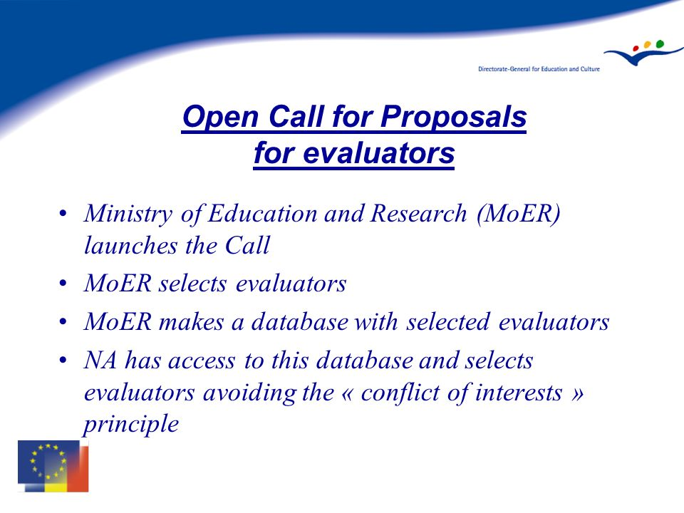 Open Call for Proposals for evaluators Ministry of Education and Research (MoER) launches the Call MoER selects evaluators MoER makes a database with selected evaluators NA has access to this database and selects evaluators avoiding the « conflict of interests » principle
