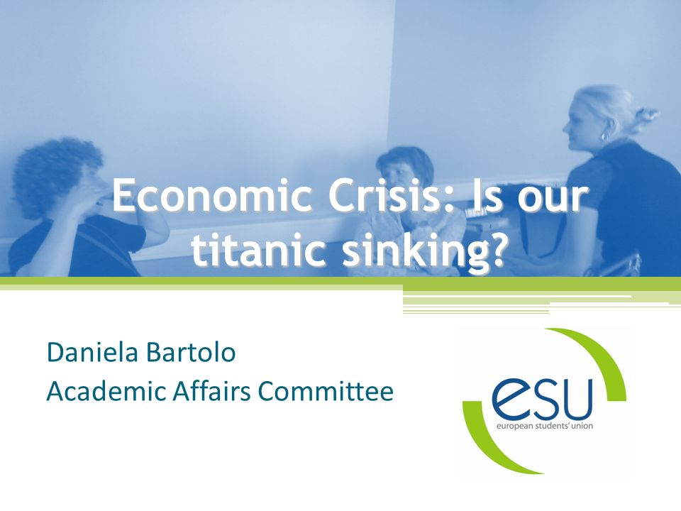 Economic Crisis: Is our titanic sinking Daniela Bartolo Academic Affairs Committee