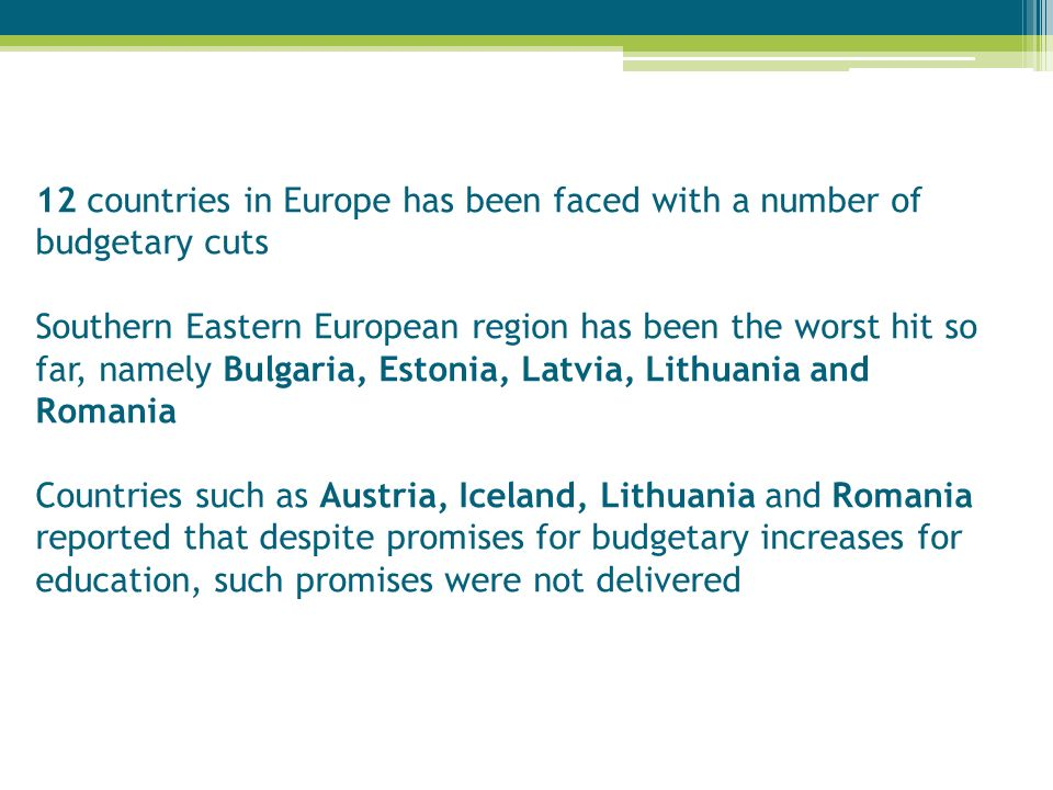 12 countries in Europe has been faced with a number of budgetary cuts Southern Eastern European region has been the worst hit so far, namely Bulgaria, Estonia, Latvia, Lithuania and Romania Countries such as Austria, Iceland, Lithuania and Romania reported that despite promises for budgetary increases for education, such promises were not delivered