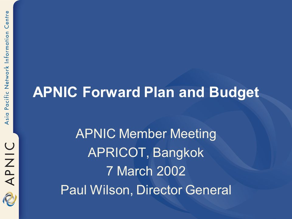 APNIC Forward Plan and Budget APNIC Member Meeting APRICOT, Bangkok 7 March 2002 Paul Wilson, Director General