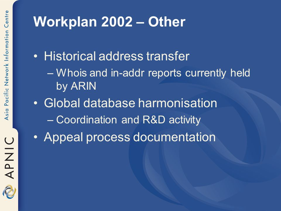 Workplan 2002 – Other Historical address transfer –Whois and in-addr reports currently held by ARIN Global database harmonisation –Coordination and R&D activity Appeal process documentation