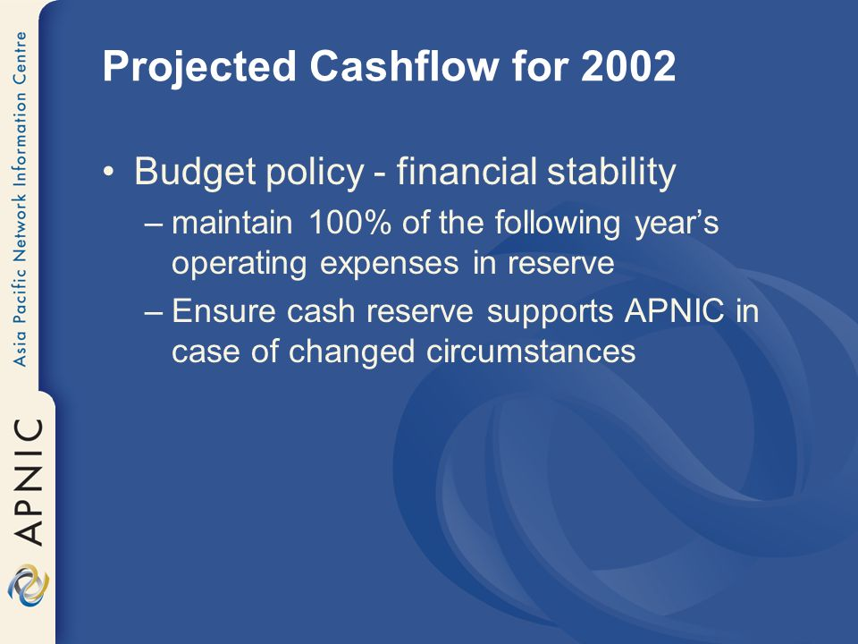 Projected Cashflow for 2002 Budget policy - financial stability –maintain 100% of the following years operating expenses in reserve –Ensure cash reserve supports APNIC in case of changed circumstances
