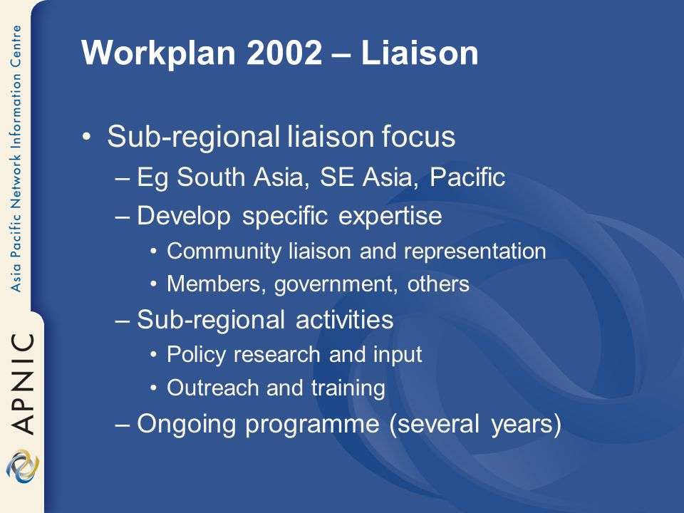 Workplan 2002 – Liaison Sub-regional liaison focus –Eg South Asia, SE Asia, Pacific –Develop specific expertise Community liaison and representation Members, government, others –Sub-regional activities Policy research and input Outreach and training –Ongoing programme (several years)