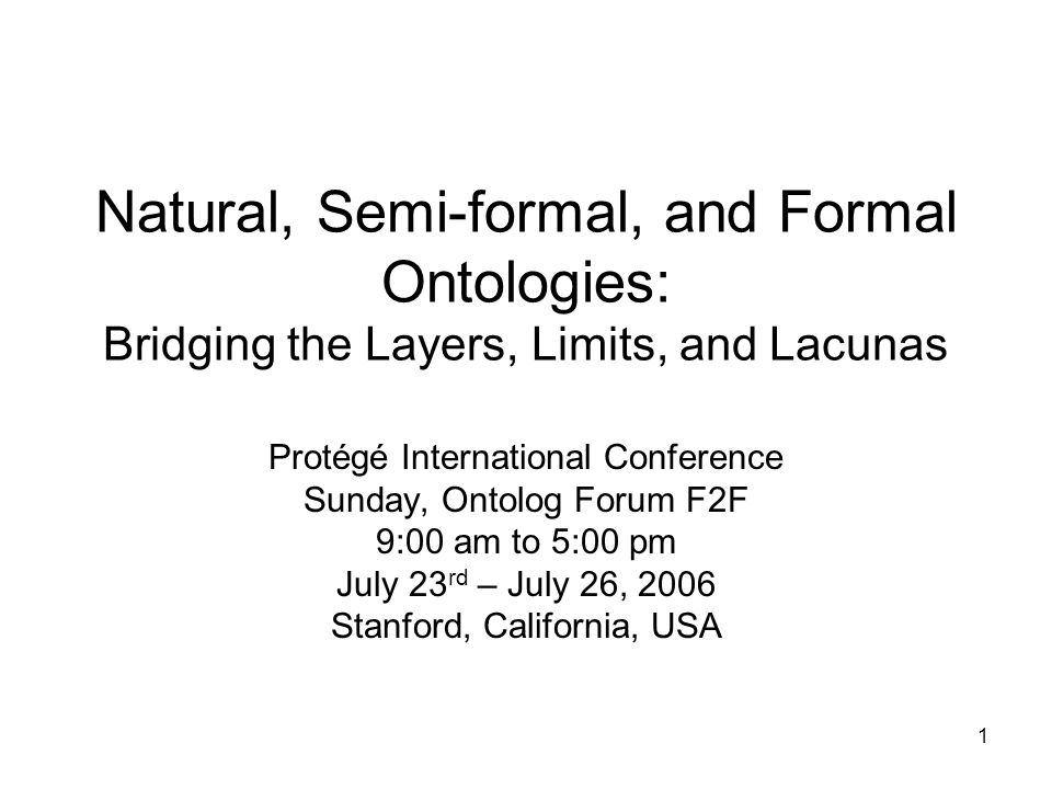 1 Natural, Semi-formal, and Formal Ontologies: Bridging the Layers, Limits, and Lacunas Protégé International Conference Sunday, Ontolog Forum F2F 9:00 am to 5:00 pm July 23 rd – July 26, 2006 Stanford, California, USA