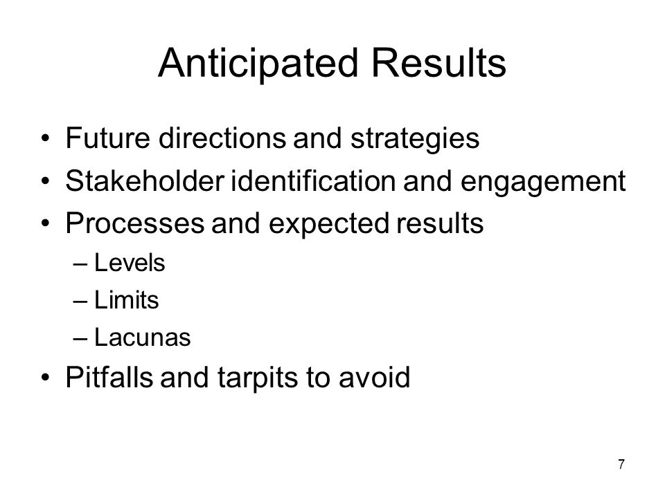 7 Anticipated Results Future directions and strategies Stakeholder identification and engagement Processes and expected results –Levels –Limits –Lacunas Pitfalls and tarpits to avoid