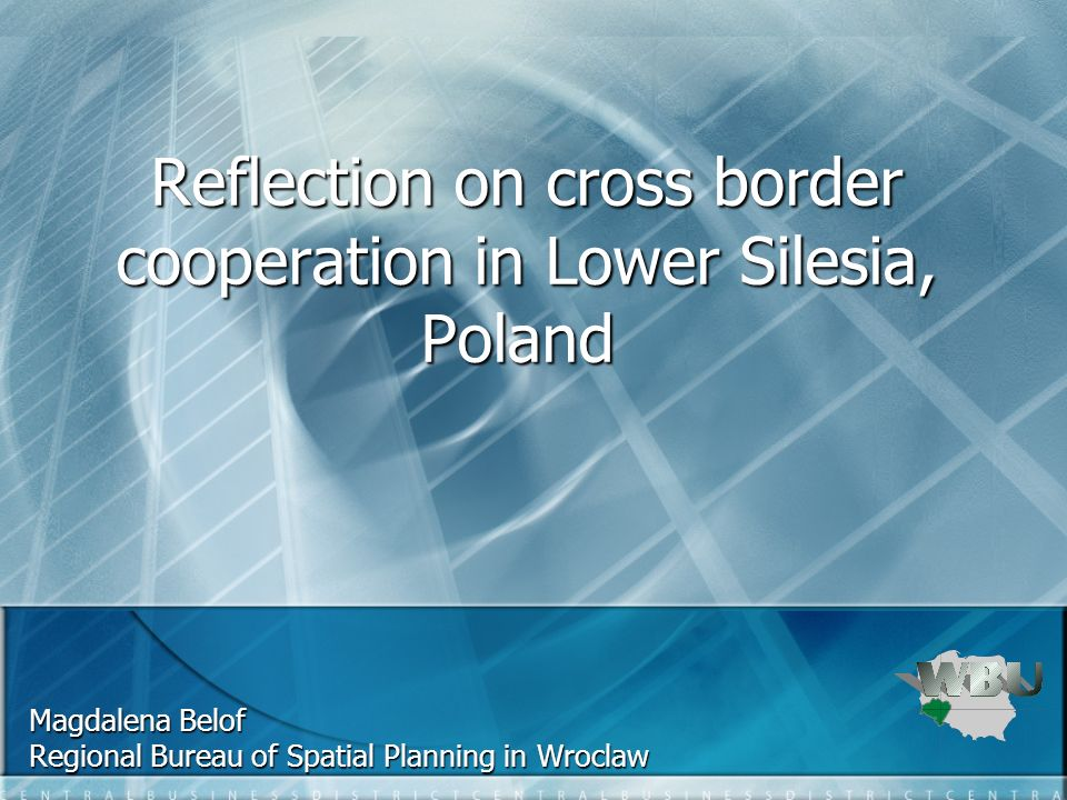Reflection on cross border cooperation in Lower Silesia, Poland Reflection on cross border cooperation in Lower Silesia, Poland Magdalena Belof Regional Bureau of Spatial Planning in Wroclaw