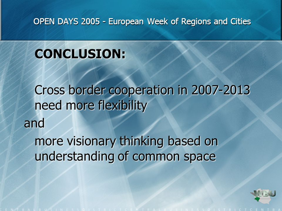 OPEN DAYS European Week of Regions and Cities OPEN DAYS European Week of Regions and Cities CONCLUSION: Cross border cooperation in need more flexibility and more visionary thinking based on understanding of common space