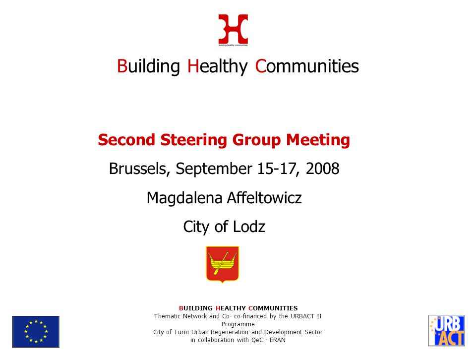 Second Steering Group Meeting Brussels, September 15-17, 2008 Magdalena Affeltowicz City of Lodz Building Healthy Communities BUILDING HEALTHY COMMUNITIES Thematic Network and Co- co-financed by the URBACT II Programme City of Turin Urban Regeneration and Development Sector in collaboration with QeC - ERAN