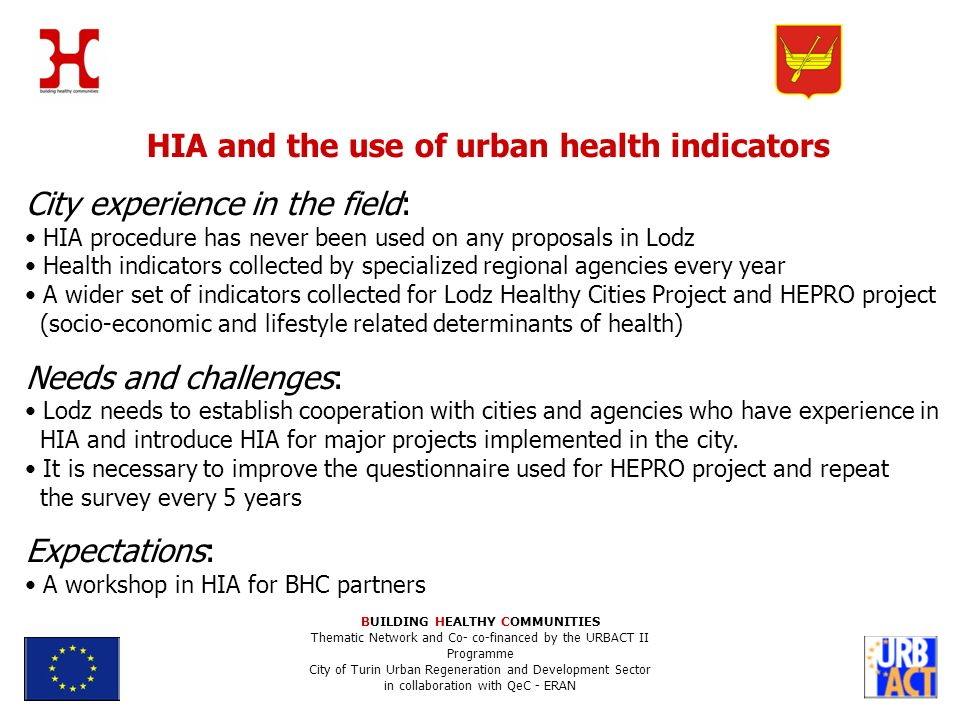HIA and the use of urban health indicators City experience in the field: HIA procedure has never been used on any proposals in Lodz Health indicators collected by specialized regional agencies every year A wider set of indicators collected for Lodz Healthy Cities Project and HEPRO project (socio-economic and lifestyle related determinants of health) Needs and challenges: Lodz needs to establish cooperation with cities and agencies who have experience in HIA and introduce HIA for major projects implemented in the city.