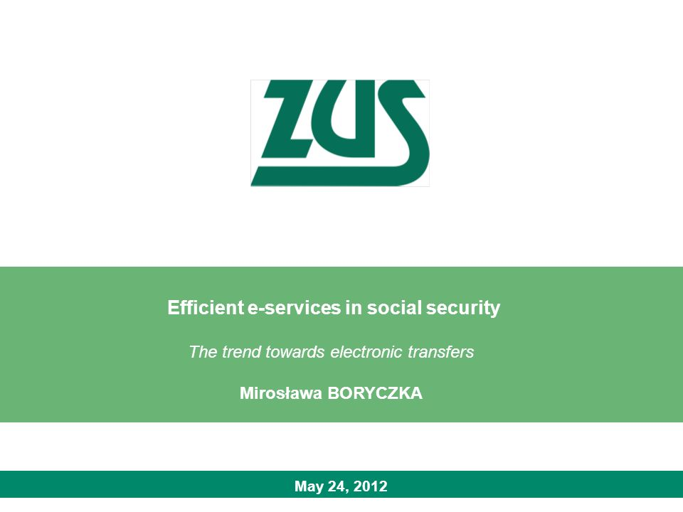 May 24, 2012 Efficient e-services in social security The trend towards electronic transfers Mirosława BORYCZKA