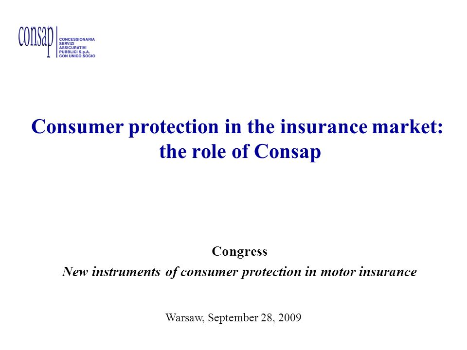 1 New instruments of consumer protection in motor insurance Consumer protection in the insurance market: the role of Consap Congress New instruments of consumer protection in motor insurance Warsawa, September 28, 2009 Warsaw, September 28, 2009