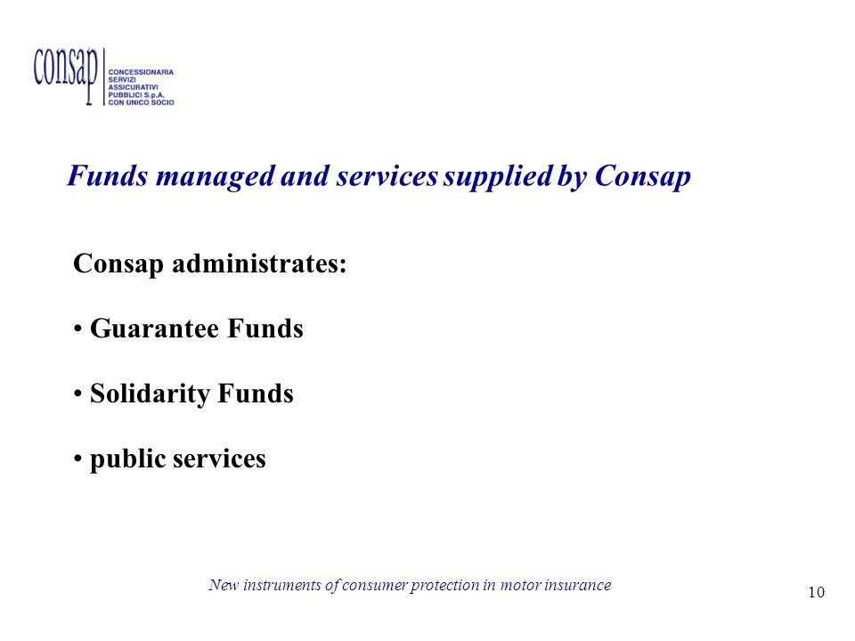 10 New instruments of consumer protection in motor insurance Funds managed and services supplied by Consap Consap administrates: Guarantee Funds Solidarity Funds public services