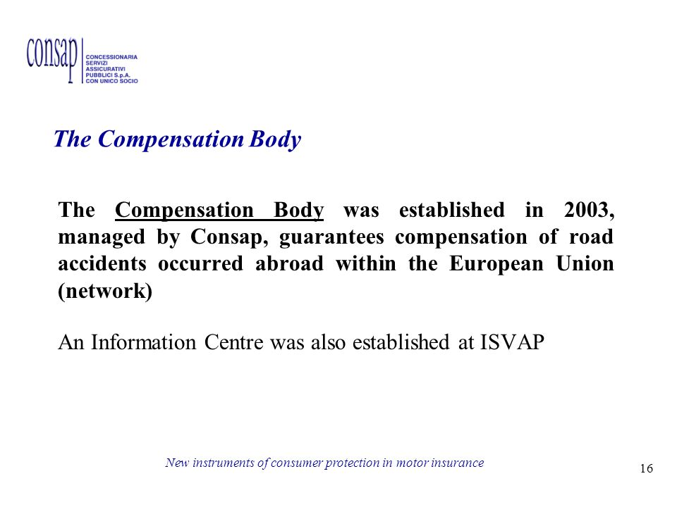 16 New instruments of consumer protection in motor insurance The Compensation Body was established in 2003, managed by Consap, guarantees compensation of road accidents occurred abroad within the European Union (network) An Information Centre was also established at ISVAP The Compensation Body