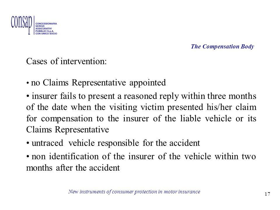 17 New instruments of consumer protection in motor insurance The Compensation Body Cases of intervention: no Claims Representative appointed insurer fails to present a reasoned reply within three months of the date when the visiting victim presented his/her claim for compensation to the insurer of the liable vehicle or its Claims Representative untraced vehicle responsible for the accident non identification of the insurer of the vehicle within two months after the accident
