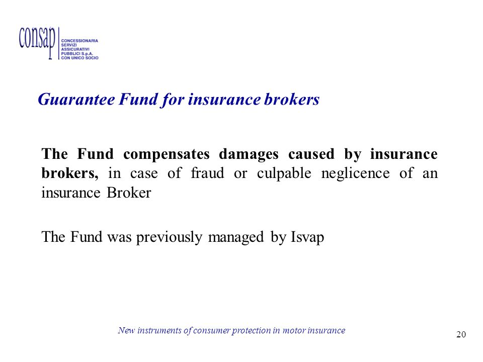 20 New instruments of consumer protection in motor insurance Guarantee Fund for insurance brokers The Fund compensates damages caused by insurance brokers, in case of fraud or culpable neglicence of an insurance Broker The Fund was previously managed by Isvap